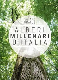 ALBERI MILLENARI D'ITALIA - UN VIAGGIO FRA I BOSCHI NASCOSTI di FRATUS TIZIANO