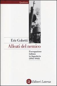 ALLEATI DEL NEMICO - L'OCCUPAZIONE ITALIANA IN JUGOSLAVIA 1941 - 1943 di GOBETTI ERIC