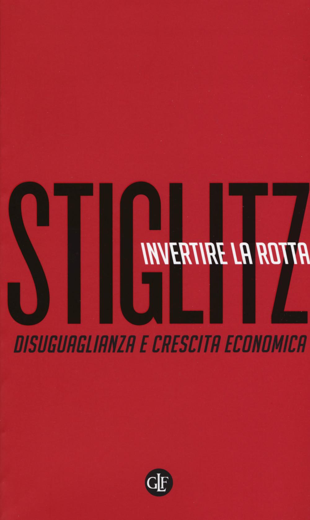 INVERTIRE LA ROTTA. DISUGUAGLIANZA E CRESCITA ECONOMICA - Stiglitz Joseph E. - 9788858130735