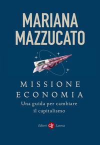 MISSIONE ECONOMIA - UNA GUIDA PER CAMBIARE IL CAPITALISMO di MAZZUCATO MARIANA
