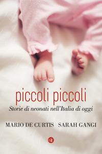 PICCOLI PICCOLI - STORIE DI NEONATI NELL'ITALIA DI OGGI di DE CURTIS M. - GANGI S.