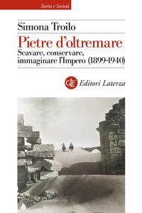 PIETRE D'OLTREMARE - SCAVARE CONSERVARE IMMAGINARE L'IMPERO 1899 - 1940 di TROILO SIMONA