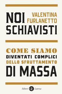 NOI SCHIAVISTI - COME SIAMO DIVENTATI COMPLICI DELLO SFRUTTAMENTO DI MASSA di...