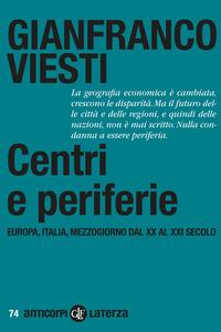CENTRI E PERIFERIE - EUROPA ITALIA MEZZOGIORNO DAL XX AL XXI SECOLO di VIESTI GIANFRANCO