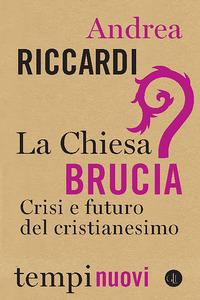 CHIESA BRUCIA - CRISI E FUTURO DEL CRISTIANESIMO di RICCARDI ANDREA