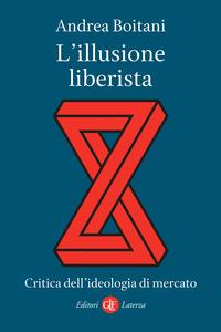 ILLUSIONE LIBERISTA - CRITICA DELL'IDEOLOGIA DI MERCATO di BOITANI ANDREA