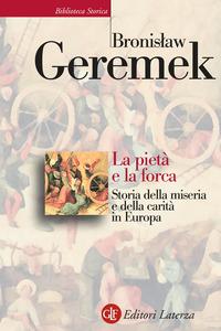 PIETA' E LA FORCA - STORIA DELLA MISERIA E DELLA CARITA' IN EUROPA di GEREMEK BRONISLAW