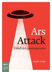 ARS ATTACK - IL BLUFF DEL CONTEMPORANEO di CRESPI ANGELO