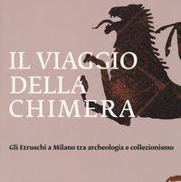 VIAGGIO DELLA CHIMERA - GLI ETRUSCHI A MILANO TRA ARCHEOLOGIA E COLLEZIONISMO