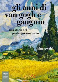ANNI DI VAN GOGH E GAUGUIN - UNA STORIA DEL POSTIMPRESSIONISMO di REWALD JOHN