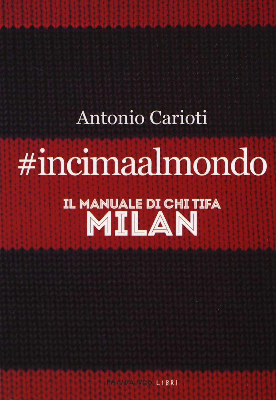 #incimaalmondo. Il manuale di chi tifa Milan