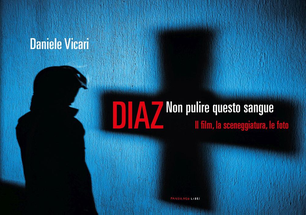 DIAZ. NON PULIRE QUESTO SANGUE. IL FILM, LA SCENEGGIATURA, LE FOTO - Vicari Daniele - 9788860447548