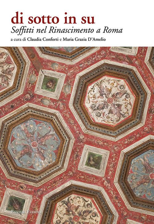 SOFFITTI NEL RINASCIMENTO A ROMA. DI SOTTO IN SU. EDIZ. ILLUSTRATA - Conforti Claudia; D'Amelio Maria Grazia - 9788860607768