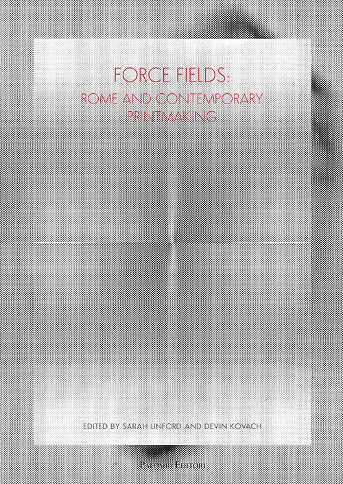 FORCE FIELDS: ROME AND CONTEMPORARY PRINTMAKING - A.A.V.V. - 9788860608826