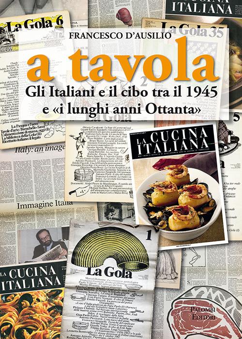 A TAVOLA. GLI ITALIANI E IL CIBO TRA IL 1945 E «I LUNGHI ANNI '80» - D'Ausilio Francesco - 9788860609250