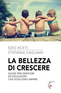 BELLEZZA DI CRESCERE - GUIDA PER GENITORI ED EDUCATORI CHE VOGLIONO AMARE di ACETI EZIO...