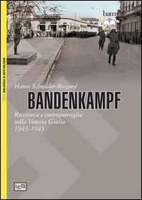 BANDENKAMPF - RESISTENZA E CONTROGUERRIGLIA NELLA VENEZIA GIULIA 1943 - 1945 di...