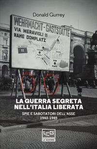 GUERRA SEGRETA NELL'ITALIA LIBERATA - SPIE E SABOTATORI DELL'ASSE 1943 - 1945 di GURREY...