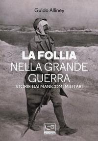 FOLLIA NELLA GRANDE GUERRA - STORIE DAI MANICOMI MILITARI di ALLINEY GUIDO