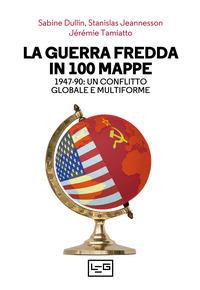 GUERRA FREDDA IN 100 MAPPE - 1947 - 1990 UN CONFLITTO GLOBALE E MULTIFORME di DULLIN S....