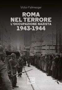 ROMA NEL TERRORE L'OCCUPAZIONE NAZISTA 1943 - 1944 di FAILMEZGER VICTOR