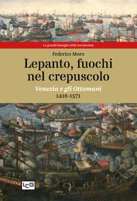 LEPANTO FUOCHI NEL CREPUSCOLO - VENEZIA E GLI OTTOMANI 1416 - 1571 di MORO FEDERICO