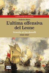 ULTIMA OFFENSIVA DEL LEONE - VENEZIA AI DARDANELLI 1649 - 1657 di MORO FEDERICO