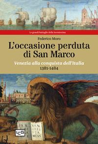 OCCASIONE PERDUTA DI SAN MARCO - VENEZIA ALLA CONQUISTA DELL'ITALIA 1381 - 1484 di MORO...