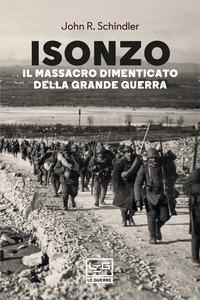 ISONZO - IL MASSACRO DIMENTICATO DELLA GRANDE GUERRA di SCHINDLER JOHN R.