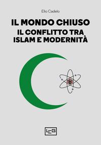 MONDO CHIUSO - IL CONFLITTO TRA ISLAM E MODERNITA' di CADELO ELIO