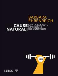 CAUSE NATURALI - LA VITA LA SALUTE E L'ILLUSIONE DEL CONTROLLO di EHRENREICH BARBARA