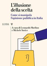 ILLUSIONE DELLA SCELTA - COME SI MANIPOLA L'OPINIONE PUBBLICA IN ITALIA di MORLINO L. -...