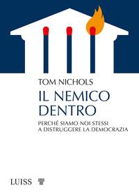 NEMICO DENTRO - PERCHE' SIAMO NOI STESSI A DISTRUGGERE LA DEMOCRAZIA di NICHOLS TOM