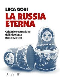RUSSIA ETERNA - ORIGINI E COSTRUZIONE DELL'IDEOLOGIA POST SOVIETICA di GORI LUCA