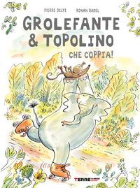 GROLEFANTE E TOPOLINO - CHE COPPIA di DELYE PIERRE - BADEL RONAN