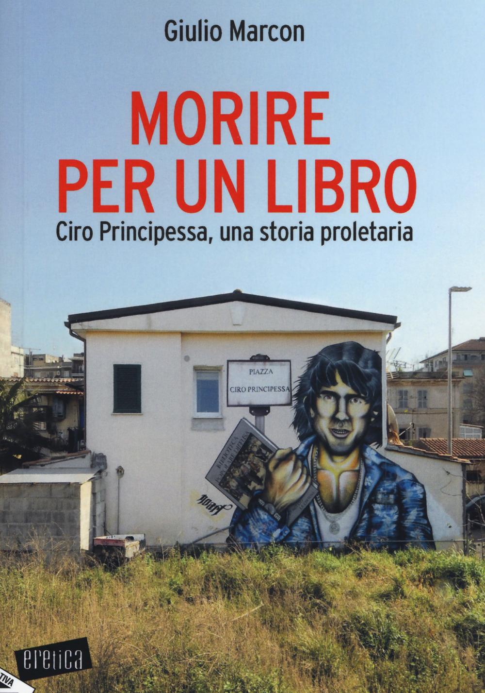 MORIRE PER UN LIBRO. CIRO PRINCIPESSA, UNA STORIA PROLETARIA - Marcon Giulio - 9788862226509
