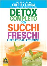 DETOX COMPLETO CON SUCCHI FRESCHI - LIBERATI DALLE TOSSINE di CALBOM C. - CALBOM J.