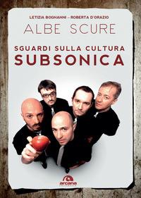 ALBE SCURE - SGUARDI SULLA CULTURA SUBSONICA di BOGNANNI L. - D'ORAZIO R.