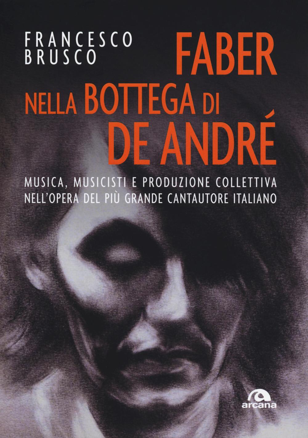 Faber nella bottega di De André. Musica, musicisti e produzione collettiva nell'opera del più grande cantautore italiano - Brusco Francesco - 9788862316705
