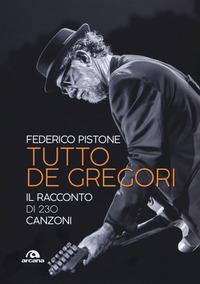 TUTTO DE GREGORI - IL RACCONTO DI 230 CANZONI di PISTONE FEDERICO