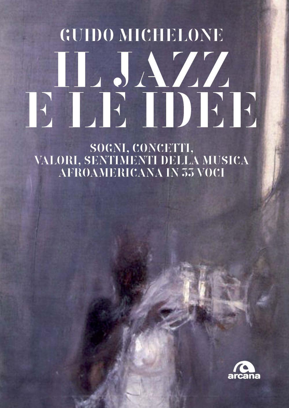 JAZZ E LE IDEE. SOGNI, CONCETTI, VALORI, SENTIMENTI DELLA MUSICA AFROAMERICANA IN 33 VOCI (IL) - 9788862317146