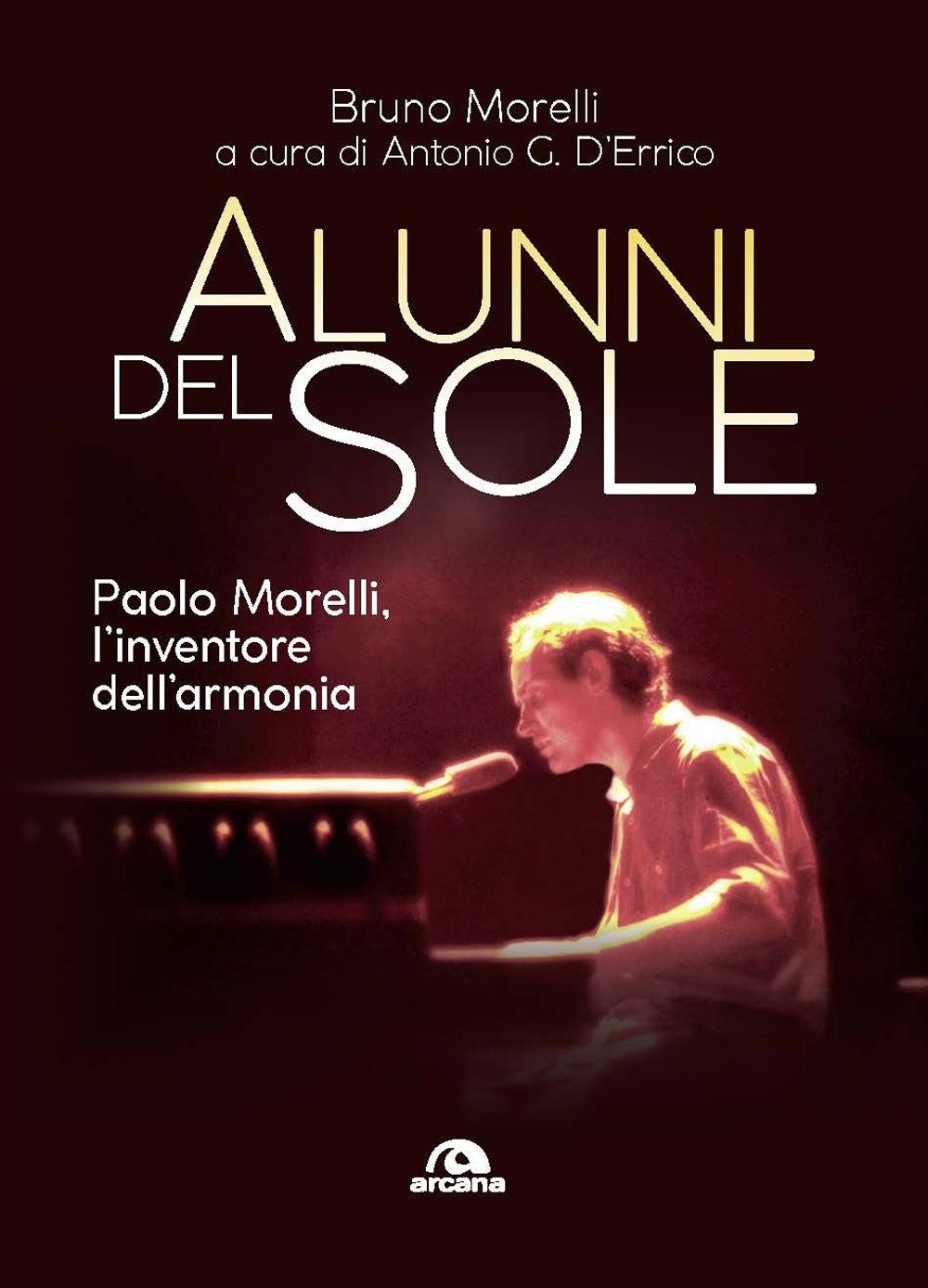 ALUNNI DEL SOLE. PAOLO MORELLI, L'INVENTORE DELL'ARMONIA - Morelli Bruno; D'Errico A. G. (cur.) - 9788862317405