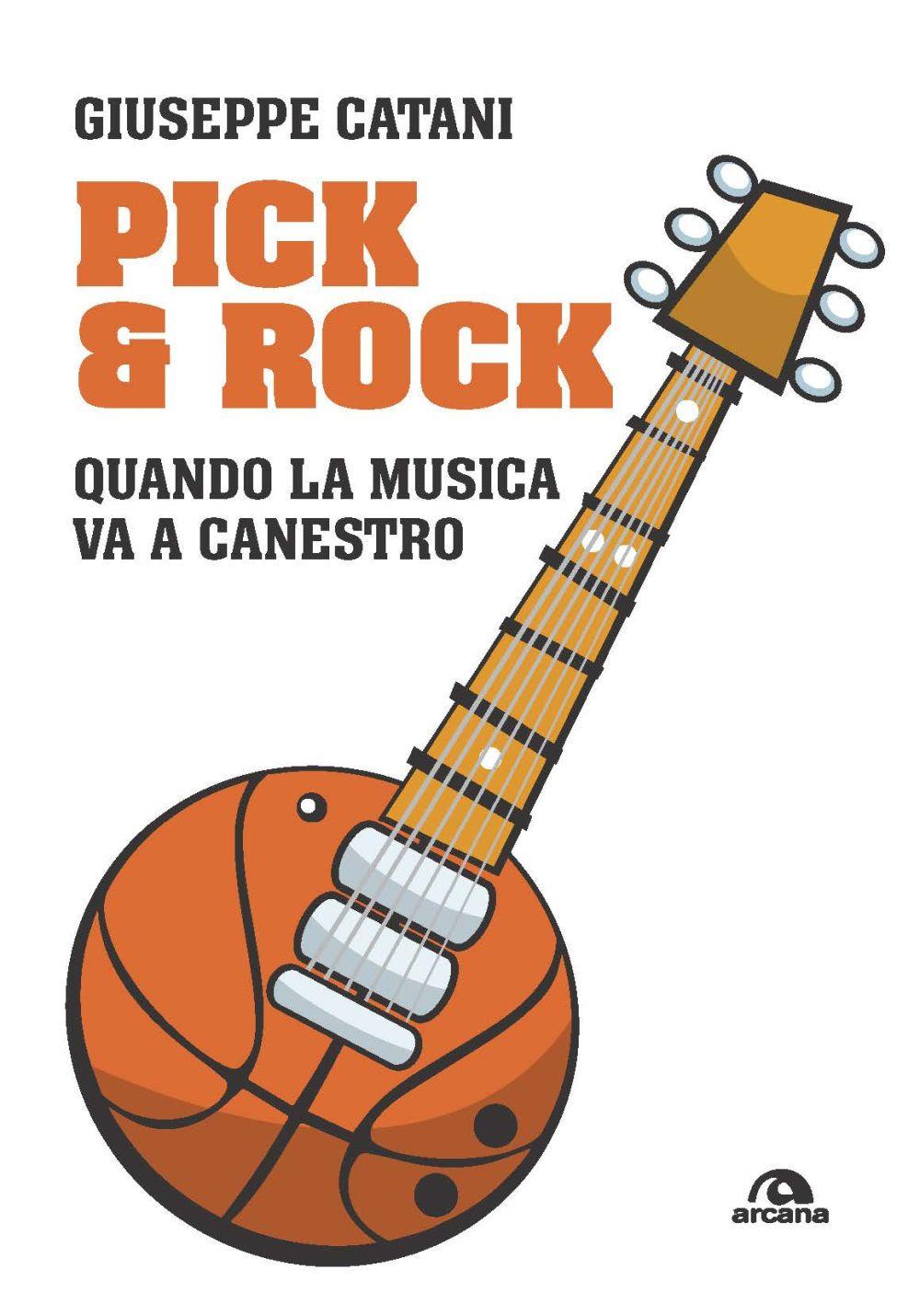 PICK & ROCK. QUANDO LA MUSICA VA A CANESTRO - Catani Giuseppe - 9788862317528