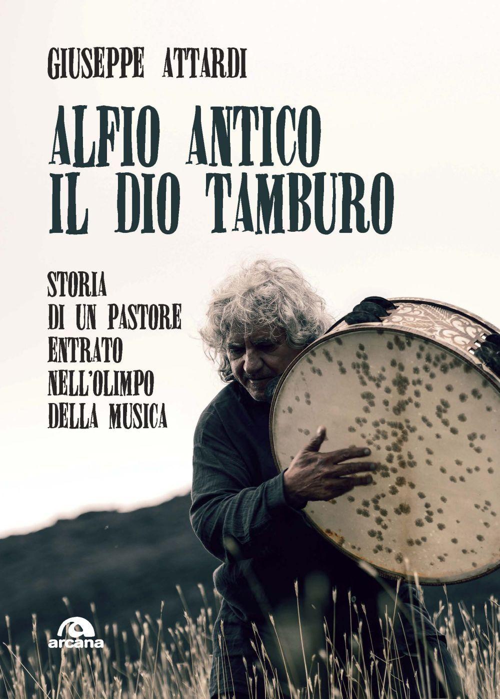 ALFIO ANTICO. IL DIO TAMBURO. STORIA DI UN PASTORE ENTRATO NELL'OLIMPO DELLA MUSICA - 9788862317559