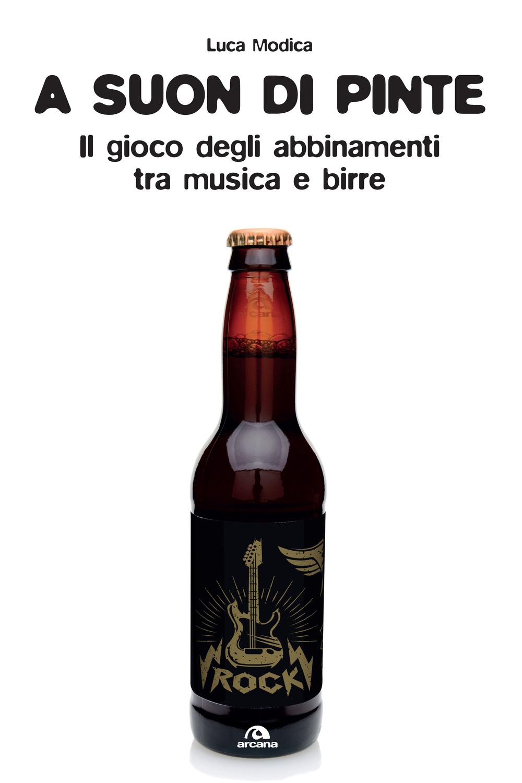 A SUON DI PINTE. TEORIA E PRATICA DELL'ABBINAMENTO BIRRA/ROCK - Modica Luca - 9788862318181