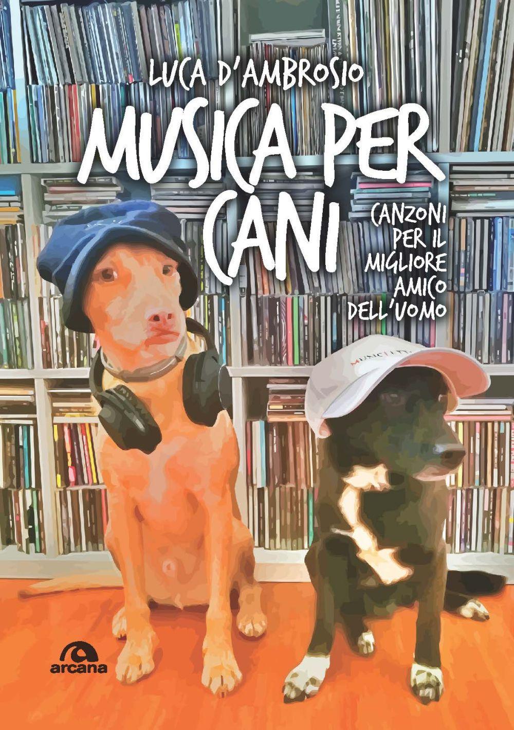 MUSICA PER CANI. CANZONI PER IL MIGLIOR AMICO DELL'UOMO - D'Ambrosio Luca - 9788862319829