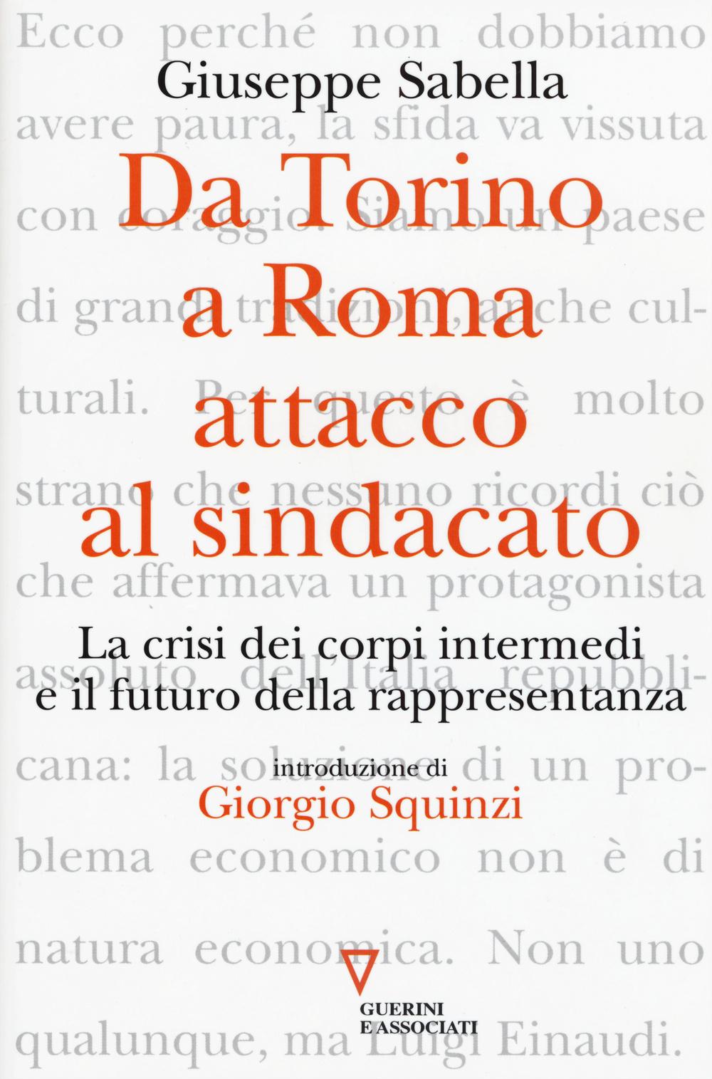 DA TORINO A ROMA: ATTACCO AL SINDACATO. LA CRISI DEI CORPI INTERMEDI E IL FUTURO DELLA RAPPRESENTANZA - 9788862505789