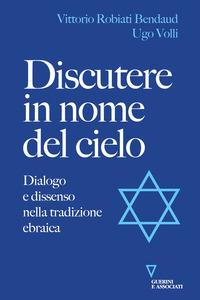 DISCUTERE IN NOME DEL CIELO - DIALOGO E DISSENSO NELLA TRADIZIONE EBRAICA di ROBIATI...