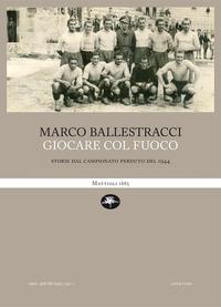 GIOCARE COL FUOCO - STORIE DAL CAMPIONATO PERDUTO DEL 1944 di BALLESTRACCI MARCO