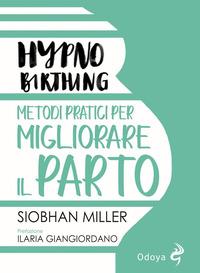 HYPNO BIRTHING METODI PRATICI PER MIGLIORARE IL PARTO di MILLER SIOBHAN